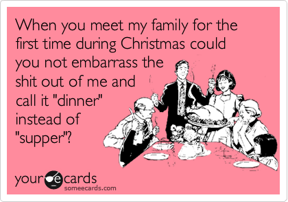 """When you meet my family for the first time during Christmas could you not embarrass theshit out of me andcall it """"dinner""""instead of""""supper""""?"""