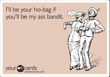 I'll be your ho-bag if you'll be my ass bandit.