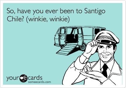 So, have you ever been to Santigo Chile? (winkie, winkie)