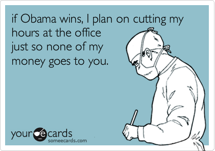 if Obama wins, I plan on cutting my hours at the office just so none of mymoney goes to you.