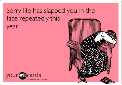 Sorry life has slapped you in the face repeatedly thisyear.