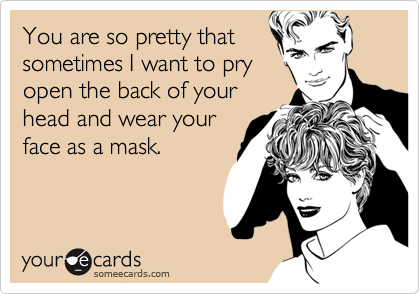 You are so pretty thatsometimes I want to pryopen the back of yourhead and wear yourface as a mask.