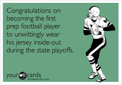 Congratulations on becoming the first prep football player to unwittingly wearhis jersey inside-out during the state playoffs.