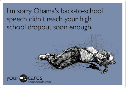 I'm sorry Obama's back-to-school speech didn't reach your high school dropout soon enough.