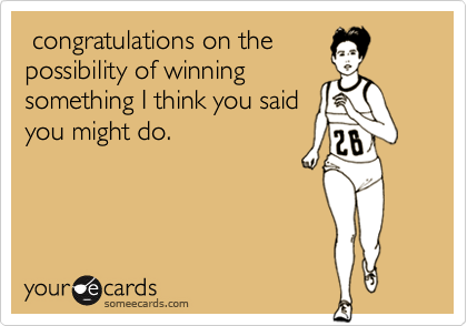 congratulations on the  possibility of winning  something I think you said you might do.