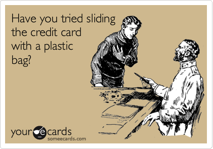 Have you tried slidingthe credit cardwith a plasticbag?