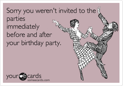 Sorry you weren't invited to the parties immediately before and after your birthday party.