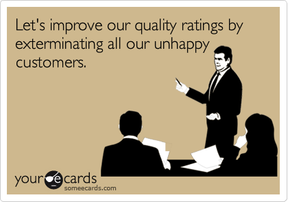 Let's improve our quality ratings by exterminating all our unhappycustomers.