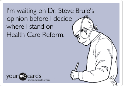I'm waiting on Dr. Steve Brule's opinion before I decide where I stand on Health Care Reform.
