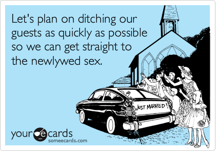 Let's plan on ditching ourguests as quickly as possibleso we can get straight tothe newlywed sex.