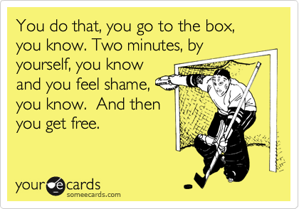 You do that, you go to the box, you know. Two minutes, byyourself, you knowand you feel shame,you know.  And thenyou get free.