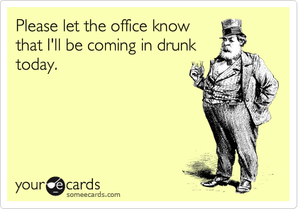 Please let the office know that I'll be coming in drunk today.