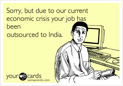 Sorry, but due to our current economic crisis your job hasbeenoutsourced to India.