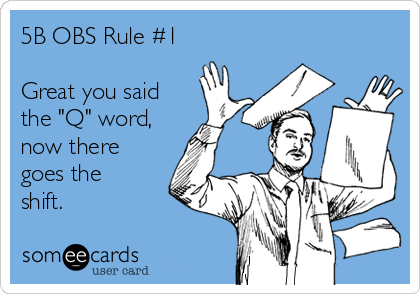 """5B OBS Rule #1  Great you said the """"Q"""" word, now there goes the shift."""