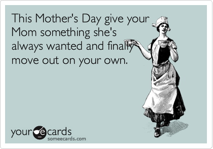 This Mother's Day give your Mom something she's always wanted and finally move out on your own.