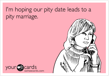 I'm hoping our pity date leads to a pity marriage.