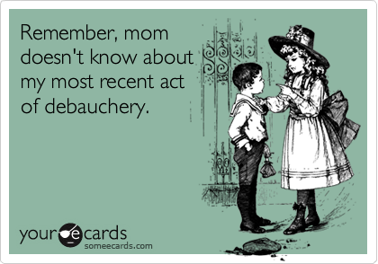 Remember, momdoesn't know aboutmy most recent actof debauchery.