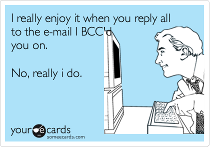 I really enjoy it when you reply all to the e-mail I BCC'dyou on.  No, really i do.