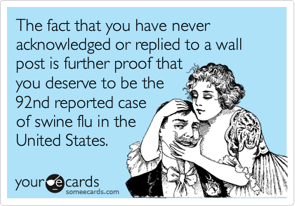 The fact that you have never acknowledged or replied to a wall post is further proof thatyou deserve to be the92nd reported caseof swine flu in theUnited States.