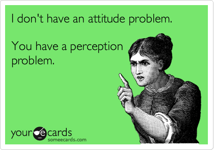 I don't have an attitude problem.