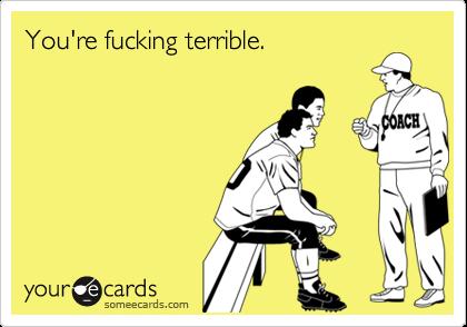 You're fucking terrible.