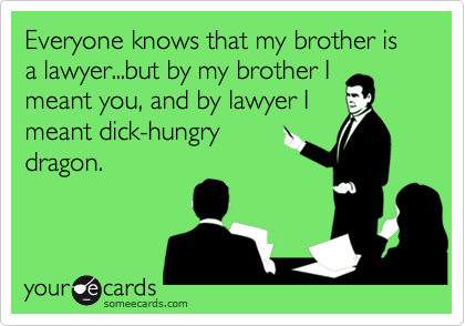 Everyone knows that my brother is a lawyer...but by my brother I