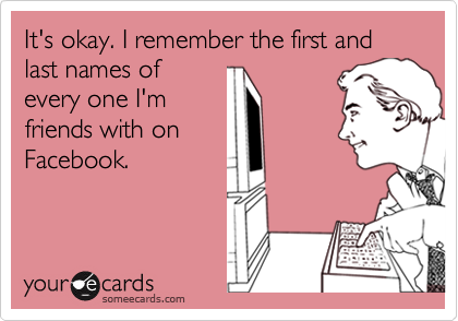 It's okay. I remember the first and last names ofevery one I'mfriends with onFacebook.