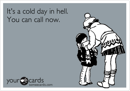 It's a cold day in hell.