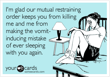 I'm glad our mutual restraining order keeps you from killing me and me from making the vomit- inducing mistake  of ever sleeping with you again.