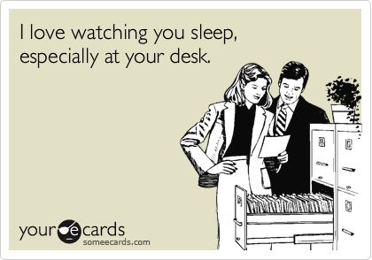 I love watching you sleep, especially at your desk.