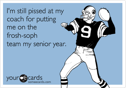 I'm still pissed at mycoach for puttingme on thefrosh-sophteam my senior year.