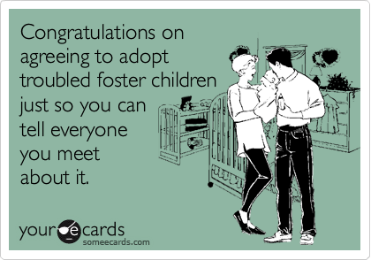 Congratulations on agreeing to adopt troubled foster children just so you can  tell everyone you meet     about it.