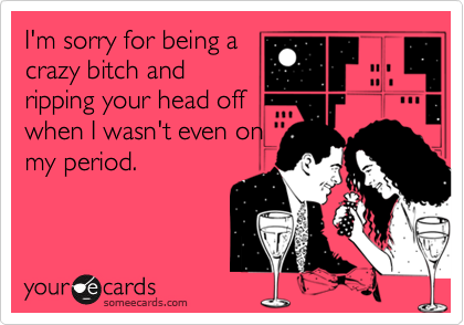 I'm sorry for being acrazy bitch andripping your head offwhen I wasn't even onmy period.