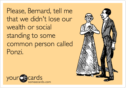 Please, Bernard, tell me that we didn't lose our wealth or social standing to some common person called Ponzi.