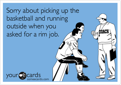 Sorry about picking up thebasketball and runningoutside when youasked for a rim job.