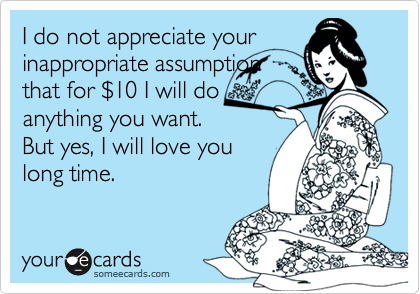I do not appreciate yourinappropriate assumptionthat for $10 I will doanything you want.But yes, I will love youlong time.