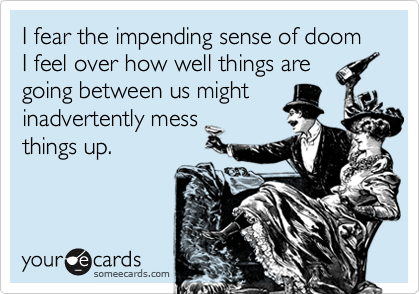 I fear the impending sense of doom I feel over how well things are going between us might inadvertently mess things up.