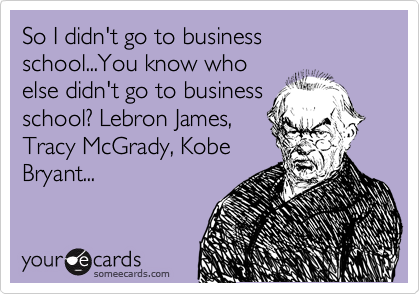 So I didn't go to business school...You know who else didn't go to business school? Lebron James, Tracy McGrady, Kobe Bryant...