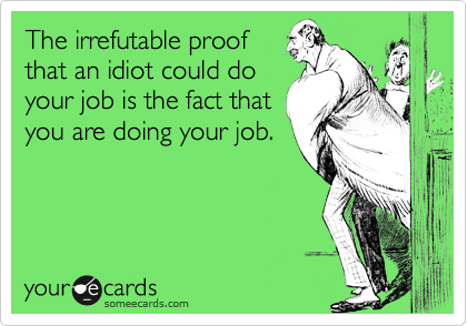 The irrefutable proof that an idiot could doyour job is the fact that you are doing your job.