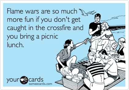 Flame wars are so much more fun if you don't get caught in the crossfire and you bring a picnic lunch.