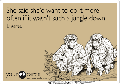She said she'd want to do it more often if it wasn't such a jungle down there.
