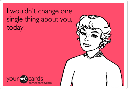 I wouldn't change onesingle thing about you,today.
