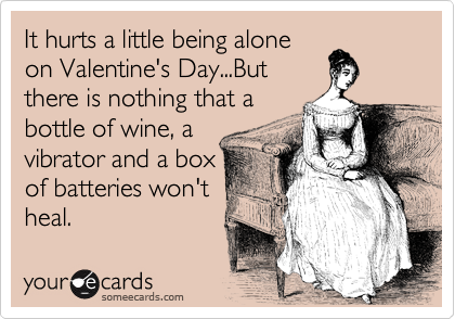 It hurts a little being alone on Valentine's Day...But there is nothing that a bottle of wine, a vibrator and a box of batteries won't heal.