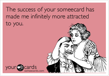 The success of your someecard has made me infinitely more attracted to you.