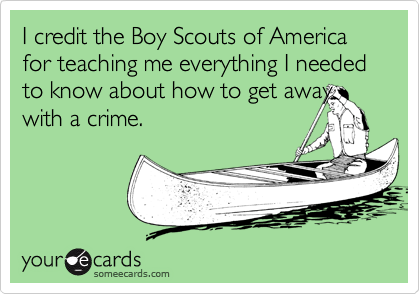 I credit the Boy Scouts of America for teaching me everything I needed to know about how to get away with a crime.