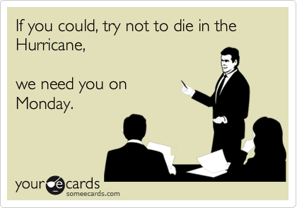 If you could, try not to die in the Hurricane,we need you onMonday.