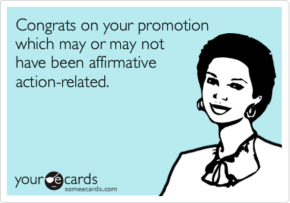Congrats on your promotionwhich may or may nothave been affirmativeaction-related.