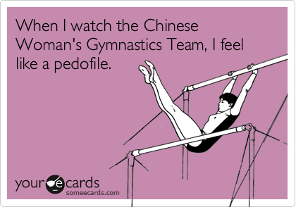 When I watch the Chinese Woman's Gymnastics Team, I feel like a pedofile.