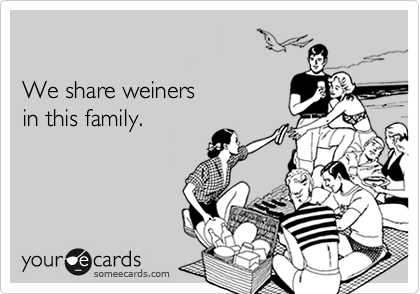 We share weiners in this family.
