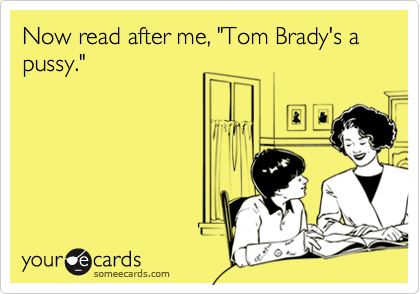 "Now read after me, ""Tom Brady's a pussy."""